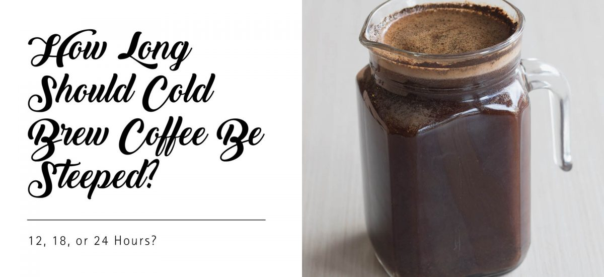 Should Cold Brew Coffee Be Steeped for 12, 18, or 24 Hours?