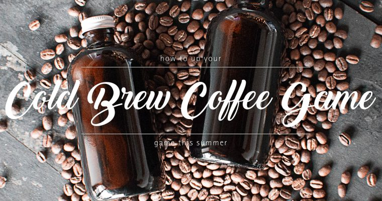 How to Up Your Cold Brew Coffee Game This Summer