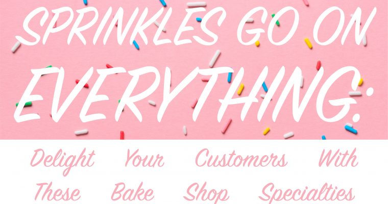 Sprinkles Go on Everything:  Delight Your Customers With These Bake Shop Specialties