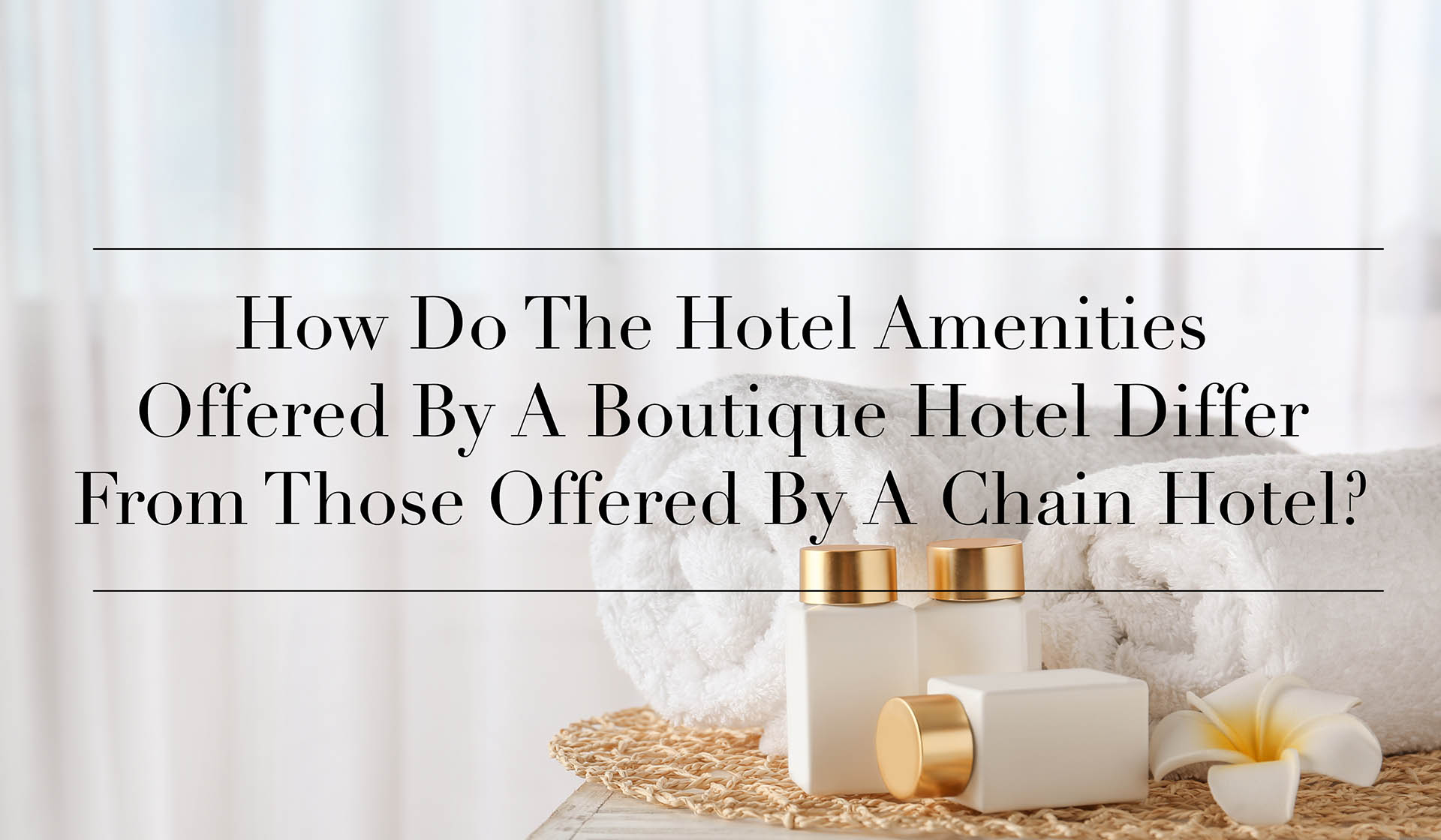 How Do The Hotel Amenities Offered By A Boutique Hotel Differ From Those Offered By A Chain Hotel?