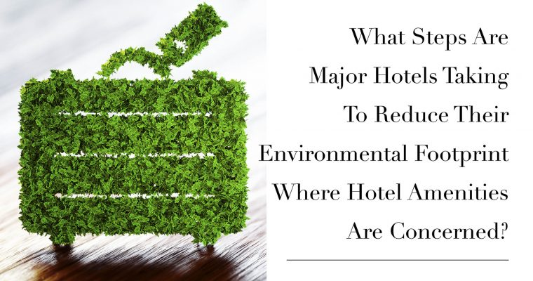 What Steps Are Major Hotels Taking To Reduce Their Environmental Footprint Where Hotel Amenities Are Concerned?