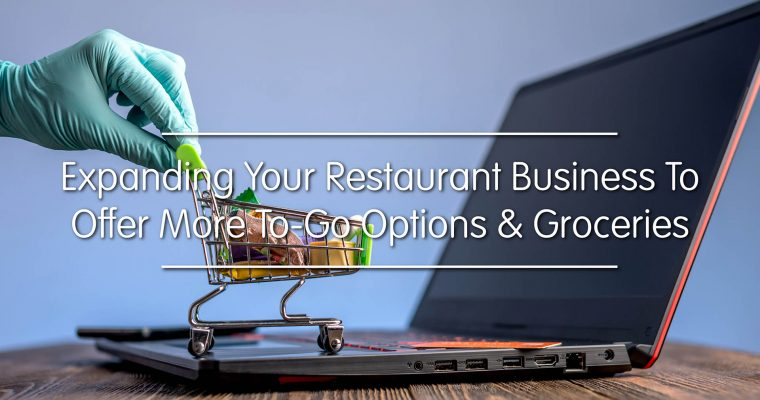 Expanding Your Restaurant Business To Offer More To-Go Options And Groceries
