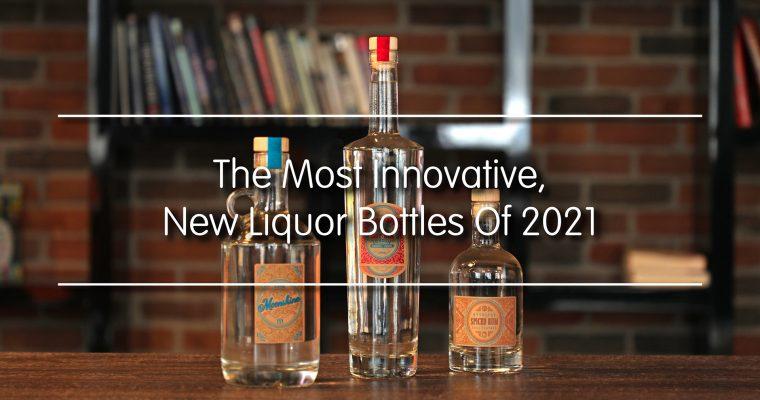 The Most Innovative New Liquor Bottles Of 2021